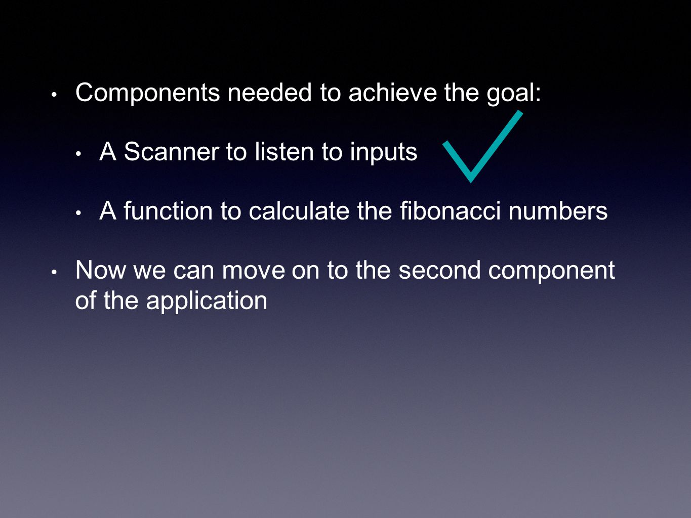 Components needed to achieve the goal: A Scanner to listen to inputs A function to calculate the fibonacci numbers Now we can move on to the second component of the application