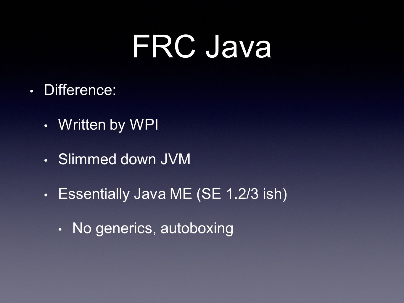 FRC Java Difference: Written by WPI Slimmed down JVM Essentially Java ME (SE 1.2/3 ish) No generics, autoboxing
