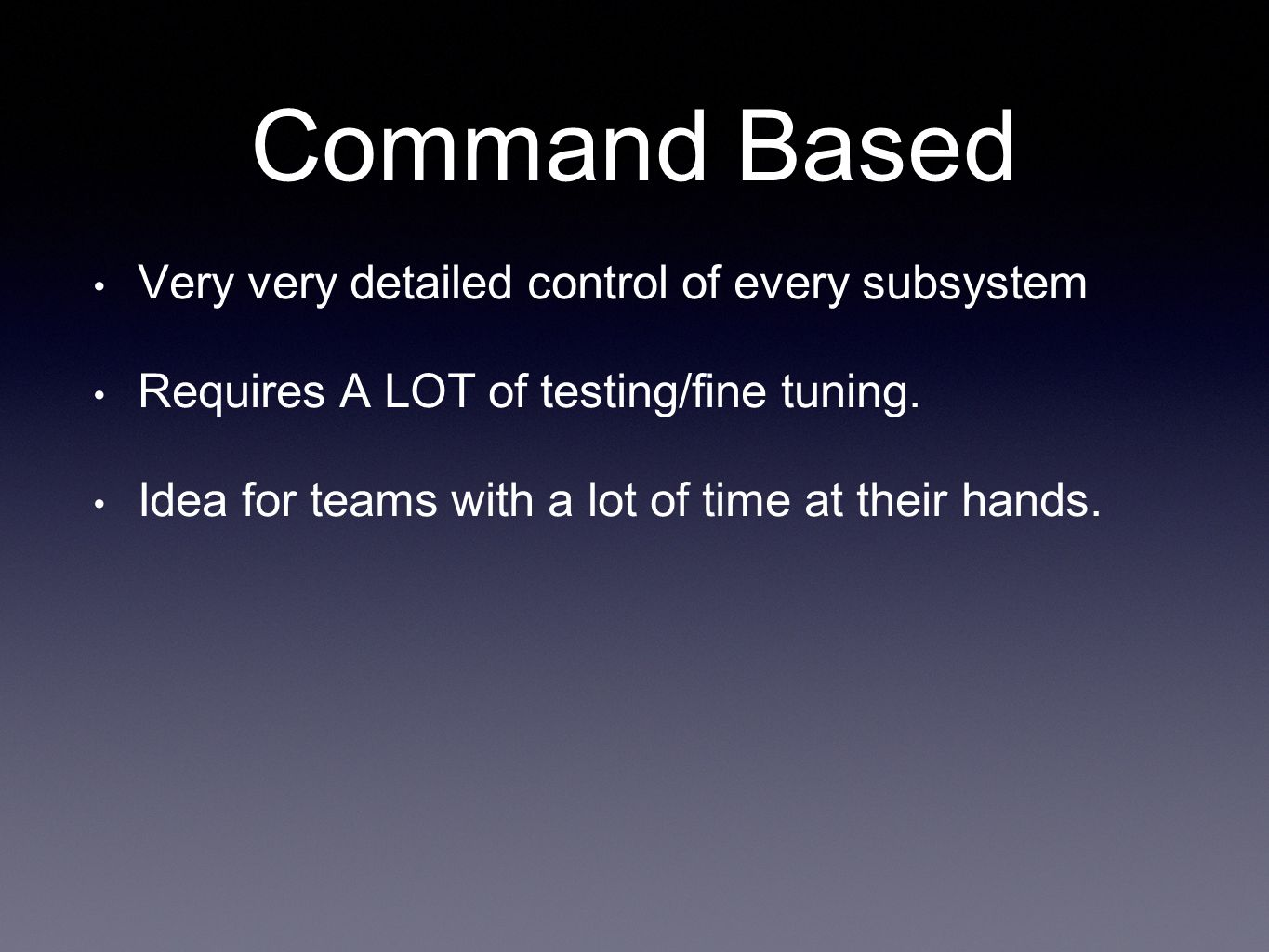 Command Based Very very detailed control of every subsystem Requires A LOT of testing/fine tuning.