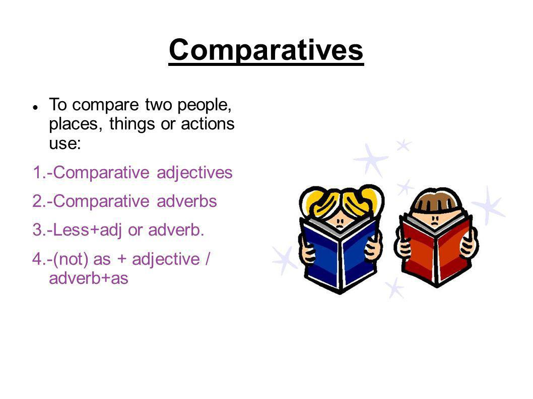 Comparatives To compare two people, places, things or actions use: 1.-Comparative adjectives 2.-Comparative adverbs 3.-Less+adj or adverb. 4.-(not) as