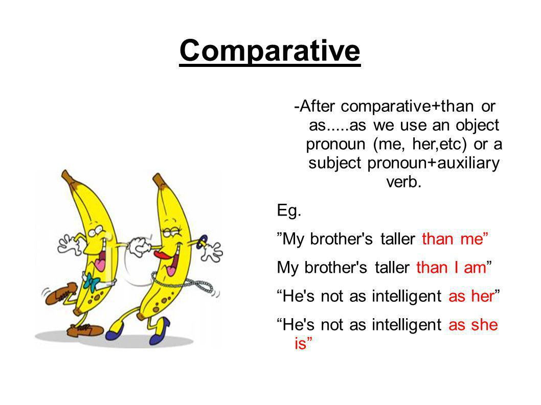 "Comparative -After comparative+than or as.....as we use an object pronoun (me, her,etc) or a subject pronoun+auxiliary verb. Eg. ""My brother's taller"