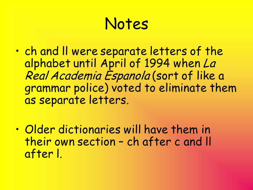 Notes ch and ll were separate letters of the alphabet until April of 1994 when La Real Academia Espanola (sort of like a grammar police) voted to elim