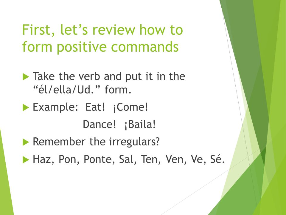 First, let's review how to form positive commands TTake the verb and put it in the él/ella/Ud. form.