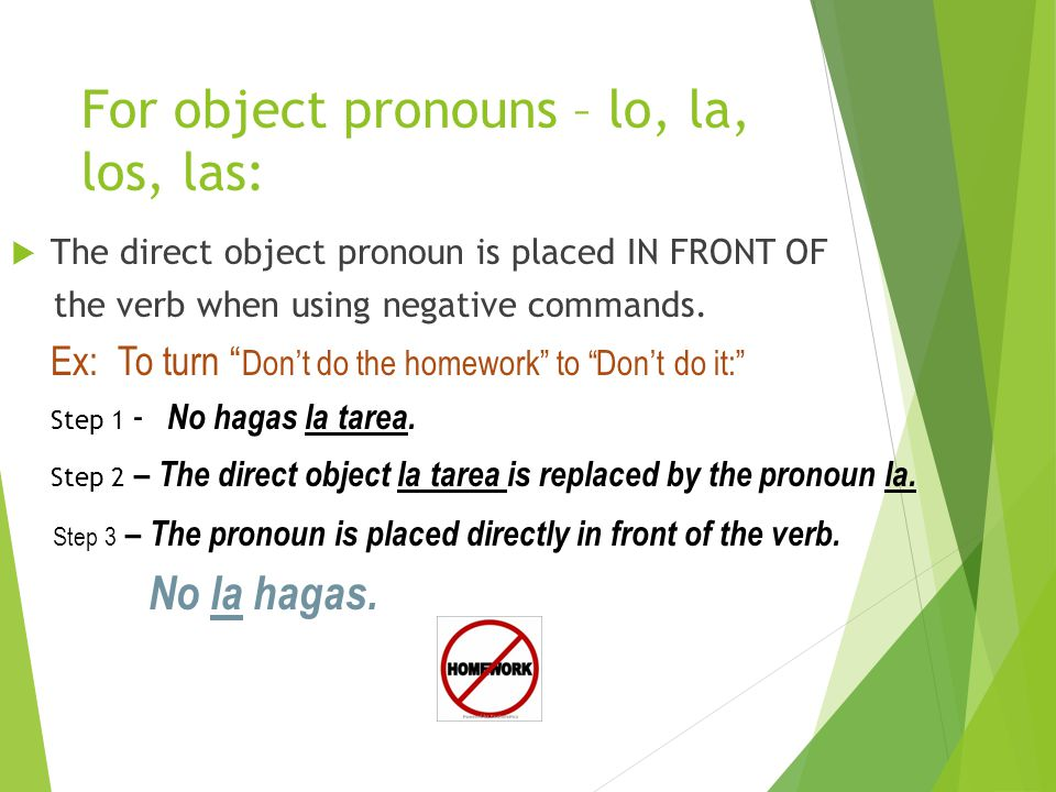 For object pronouns – lo, la, los, las: TThe direct object pronoun is placed IN FRONT OF the verb when using negative commands.