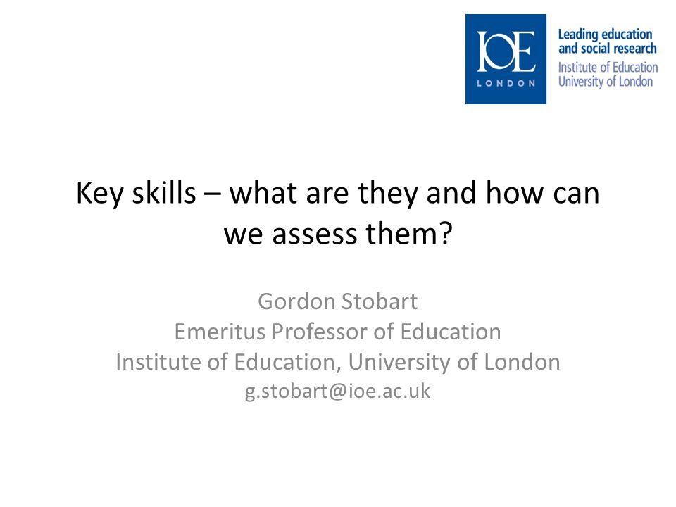 Key skills – what are they and how can we assess them? Gordon Stobart Emeritus Professor of Education Institute of Education, University of London g.s