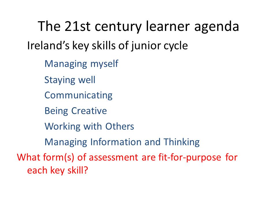 The 21st century learner agenda Ireland's key skills of junior cycle Managing myself Staying well Communicating Being Creative Working with Others Man