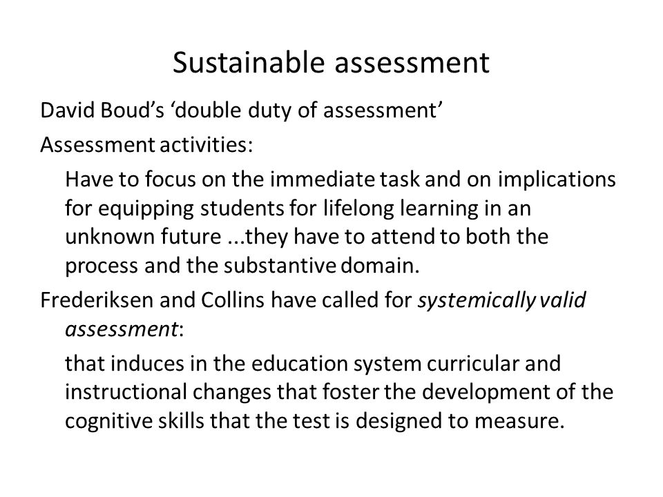 Sustainable assessment David Boud's 'double duty of assessment' Assessment activities: Have to focus on the immediate task and on implications for equ