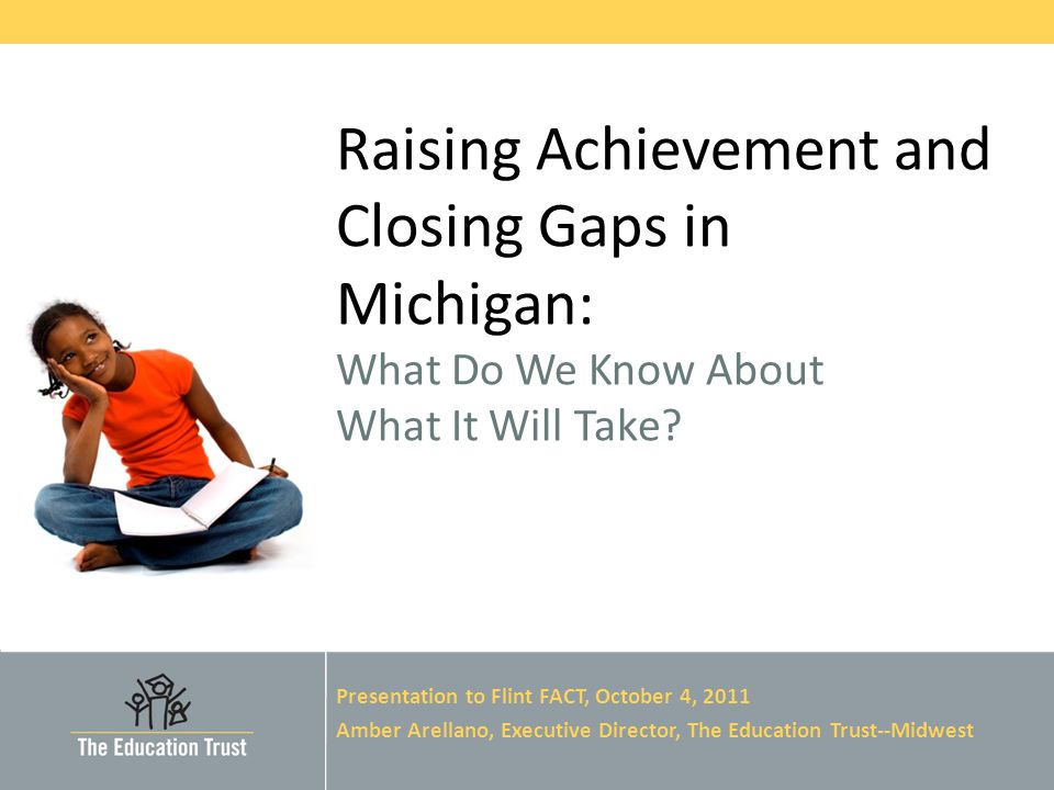 © 2011 THE EDUCATION TRUST Raising Achievement and Closing Gaps in Michigan: What Do We Know About What It Will Take.
