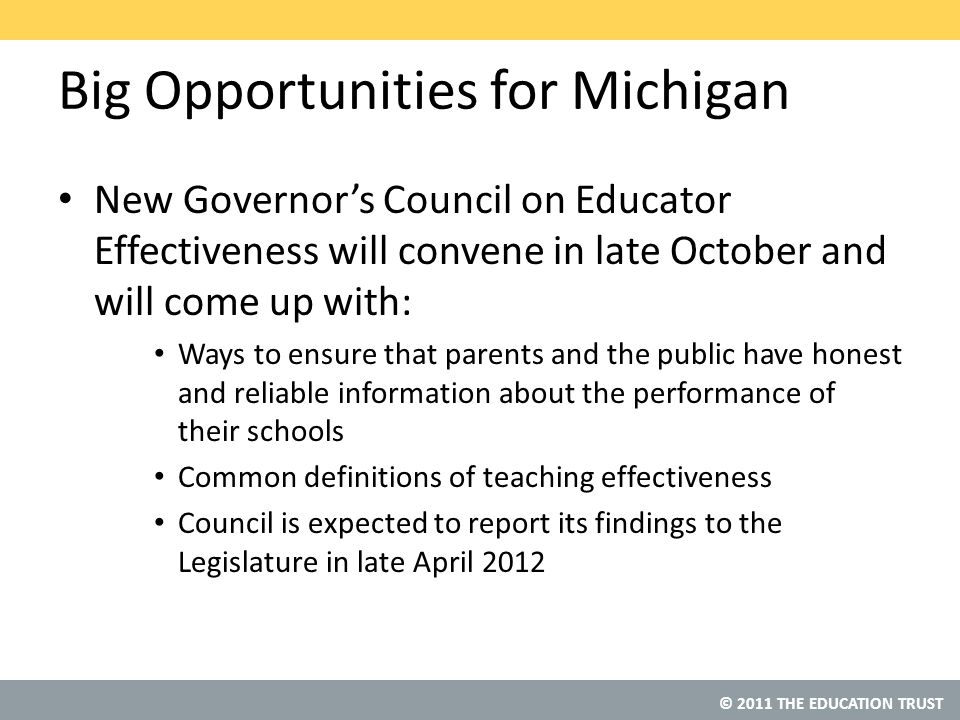 © 2011 THE EDUCATION TRUST Big Opportunities for Michigan New Governor's Council on Educator Effectiveness will convene in late October and will come up with: Ways to ensure that parents and the public have honest and reliable information about the performance of their schools Common definitions of teaching effectiveness Council is expected to report its findings to the Legislature in late April 2012