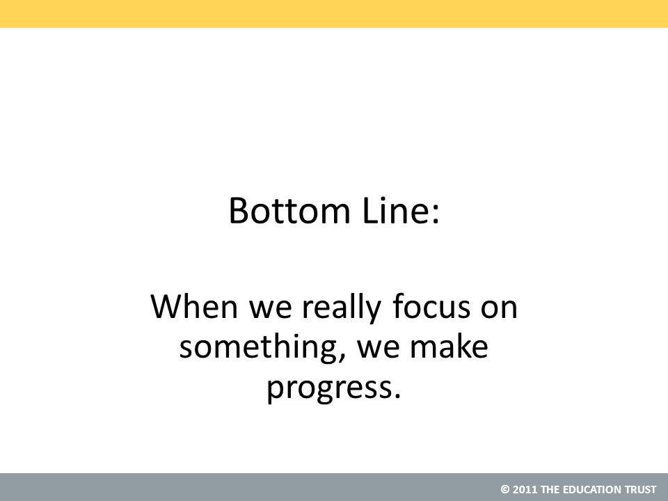 © 2011 THE EDUCATION TRUST Bottom Line: When we really focus on something, we make progress.