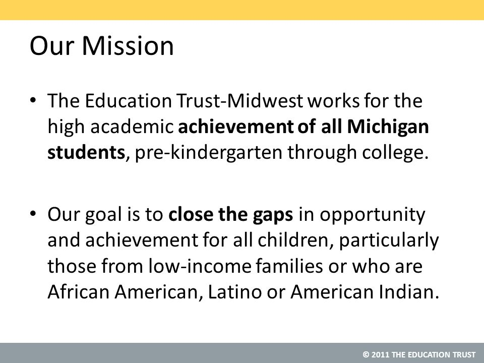 © 2011 THE EDUCATION TRUST Our Mission The Education Trust-Midwest works for the high academic achievement of all Michigan students, pre-kindergarten through college.