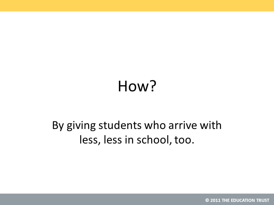 © 2011 THE EDUCATION TRUST How By giving students who arrive with less, less in school, too.