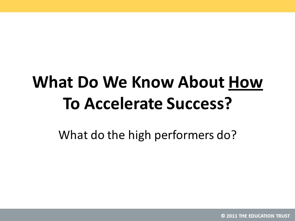 © 2011 THE EDUCATION TRUST What Do We Know About How To Accelerate Success.
