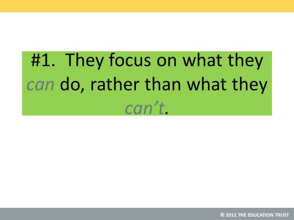 © 2011 THE EDUCATION TRUST #1. They focus on what they can do, rather than what they can't.