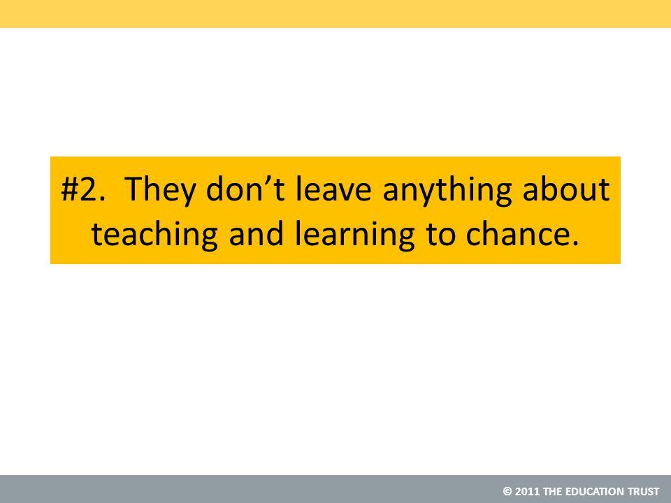 © 2011 THE EDUCATION TRUST #2. They don't leave anything about teaching and learning to chance.