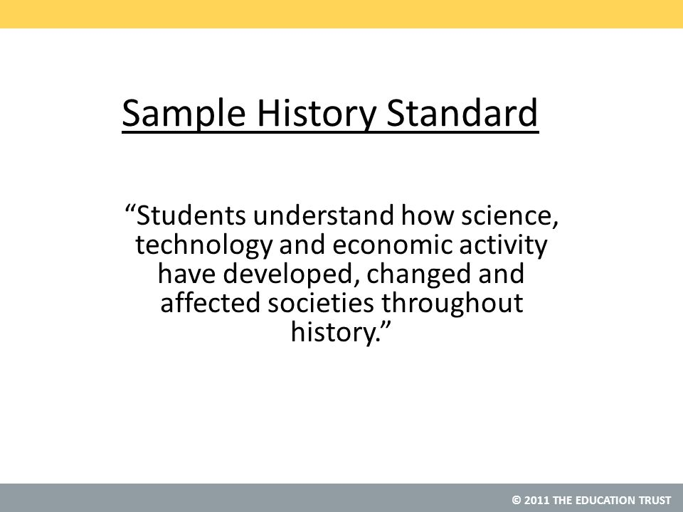 © 2011 THE EDUCATION TRUST Sample History Standard Students understand how science, technology and economic activity have developed, changed and affected societies throughout history.