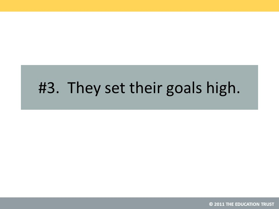 © 2011 THE EDUCATION TRUST #3. They set their goals high.