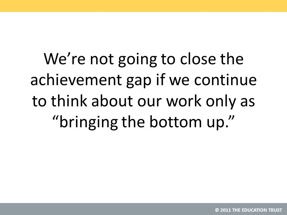 © 2011 THE EDUCATION TRUST We're not going to close the achievement gap if we continue to think about our work only as bringing the bottom up.