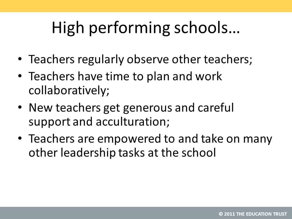 © 2011 THE EDUCATION TRUST High performing schools… Teachers regularly observe other teachers; Teachers have time to plan and work collaboratively; New teachers get generous and careful support and acculturation; Teachers are empowered to and take on many other leadership tasks at the school