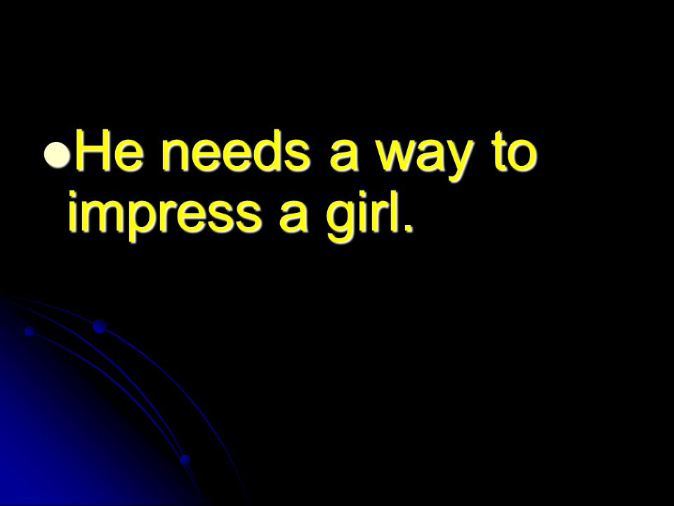 He needs a way to impress a girl. He needs a way to impress a girl.