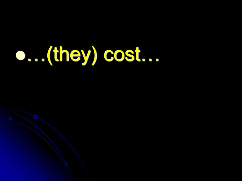 …(they) cost… …(they) cost…