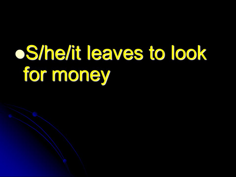 S/he/it leaves to look for money S/he/it leaves to look for money
