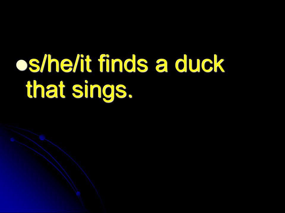 s/he/it finds a duck that sings. s/he/it finds a duck that sings.