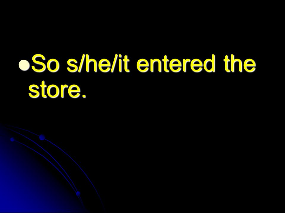 So s/he/it entered the store. So s/he/it entered the store.