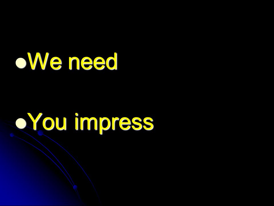 We need We need You impress You impress