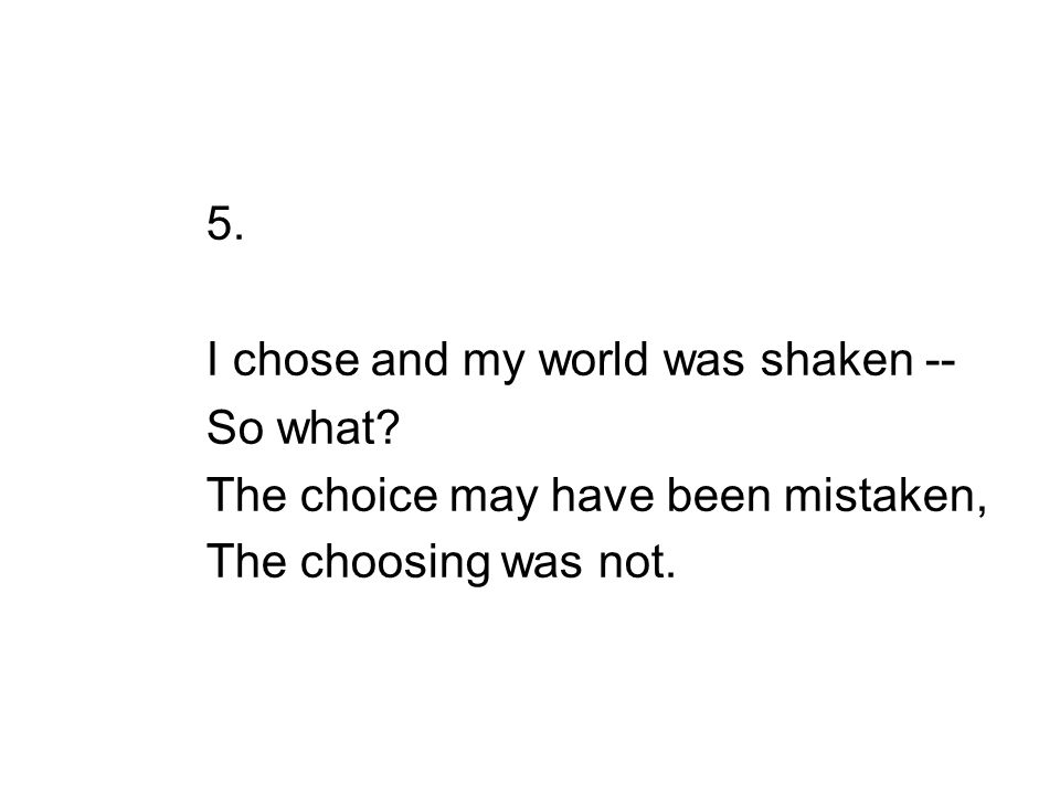 5. I chose and my world was shaken -- So what.