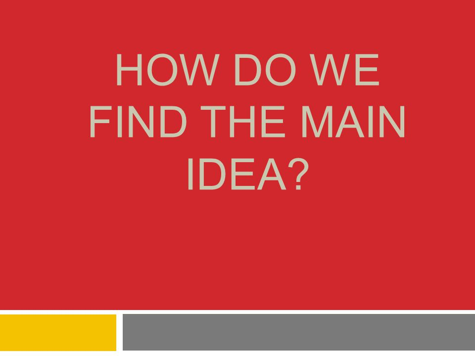 HOW DO WE FIND THE MAIN IDEA?