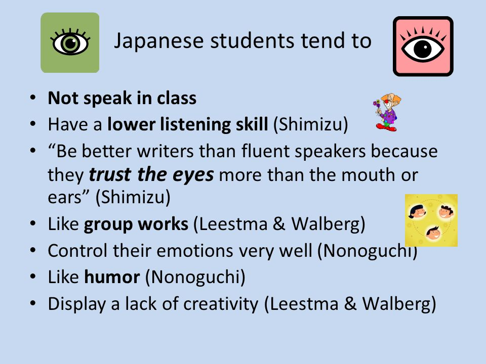 Japanese students tend to Not speak in class Have a lower listening skill (Shimizu) Be better writers than fluent speakers because they trust the eyes more than the mouth or ears (Shimizu) Like group works (Leestma & Walberg) Control their emotions very well (Nonoguchi) Like humor (Nonoguchi) Display a lack of creativity (Leestma & Walberg)