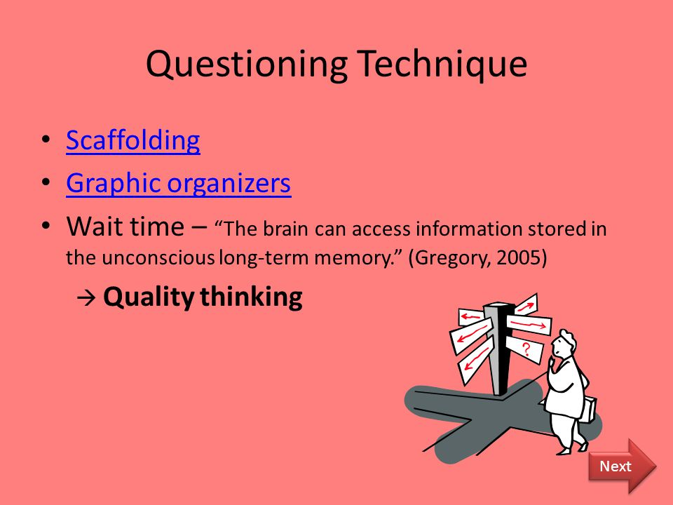 Questioning Technique Scaffolding Graphic organizers Wait time – The brain can access information stored in the unconscious long-term memory. (Gregory, 2005)  Quality thinking Next