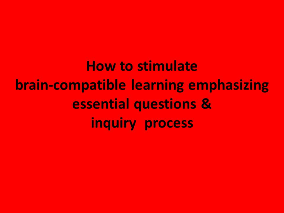 How to stimulate brain-compatible learning emphasizing essential questions & inquiry process