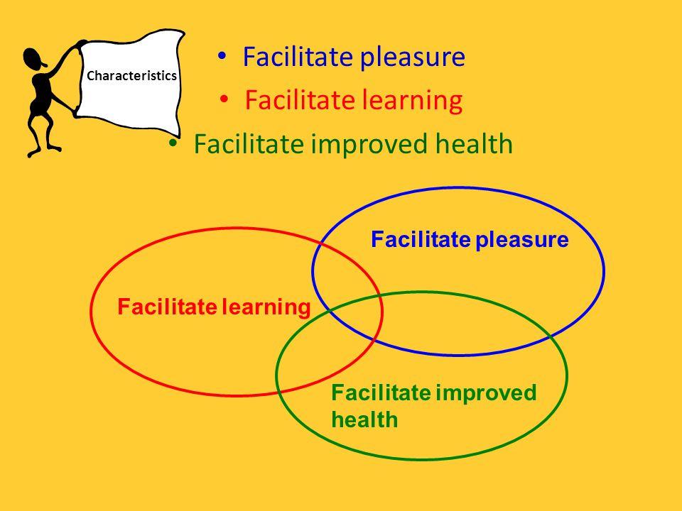 Facilitate pleasure Facilitate learning Facilitate improved health Facilitate learning Facilitate improved health Facilitate pleasure Characteristics