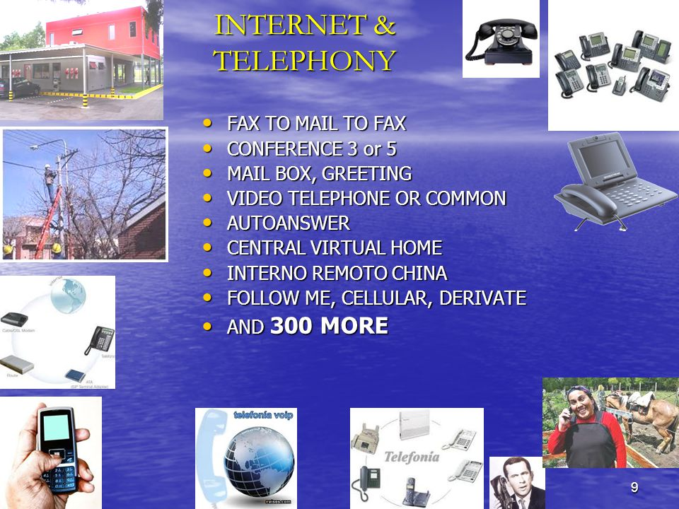 9 INTERNET & TELEPHONY FAX TO MAIL TO FAX FAX TO MAIL TO FAX CONFERENCE 3 or 5 CONFERENCE 3 or 5 MAIL BOX, GREETING MAIL BOX, GREETING VIDEO TELEPHONE OR COMMON VIDEO TELEPHONE OR COMMON AUTOANSWER AUTOANSWER CENTRAL VIRTUAL HOME CENTRAL VIRTUAL HOME INTERNO REMOTO CHINA INTERNO REMOTO CHINA FOLLOW ME, CELLULAR, DERIVATE FOLLOW ME, CELLULAR, DERIVATE AND 300 MORE AND 300 MORE