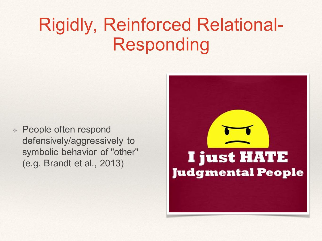 Rigidly, Reinforced Relational- Responding ❖ People often respond defensively/aggressively to symbolic behavior of other (e.g.