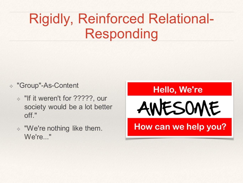 Rigidly, Reinforced Relational- Responding ❖