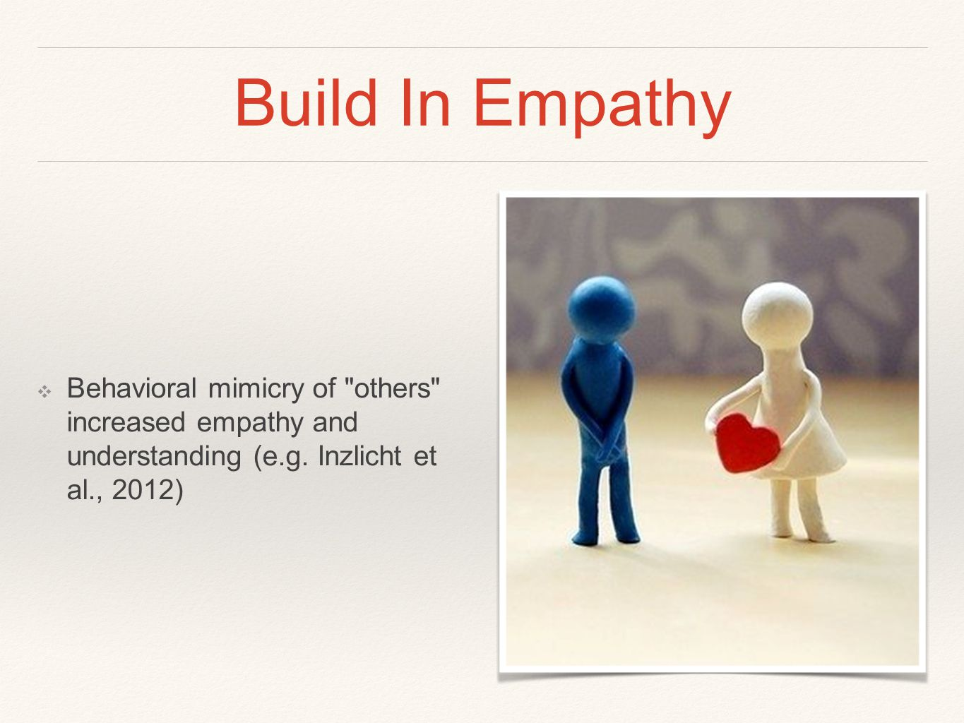 Build In Empathy ❖ Behavioral mimicry of others increased empathy and understanding (e.g.