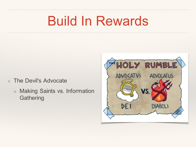 Build In Rewards ❖ The Devil s Advocate ❖ Making Saints vs. Information Gathering