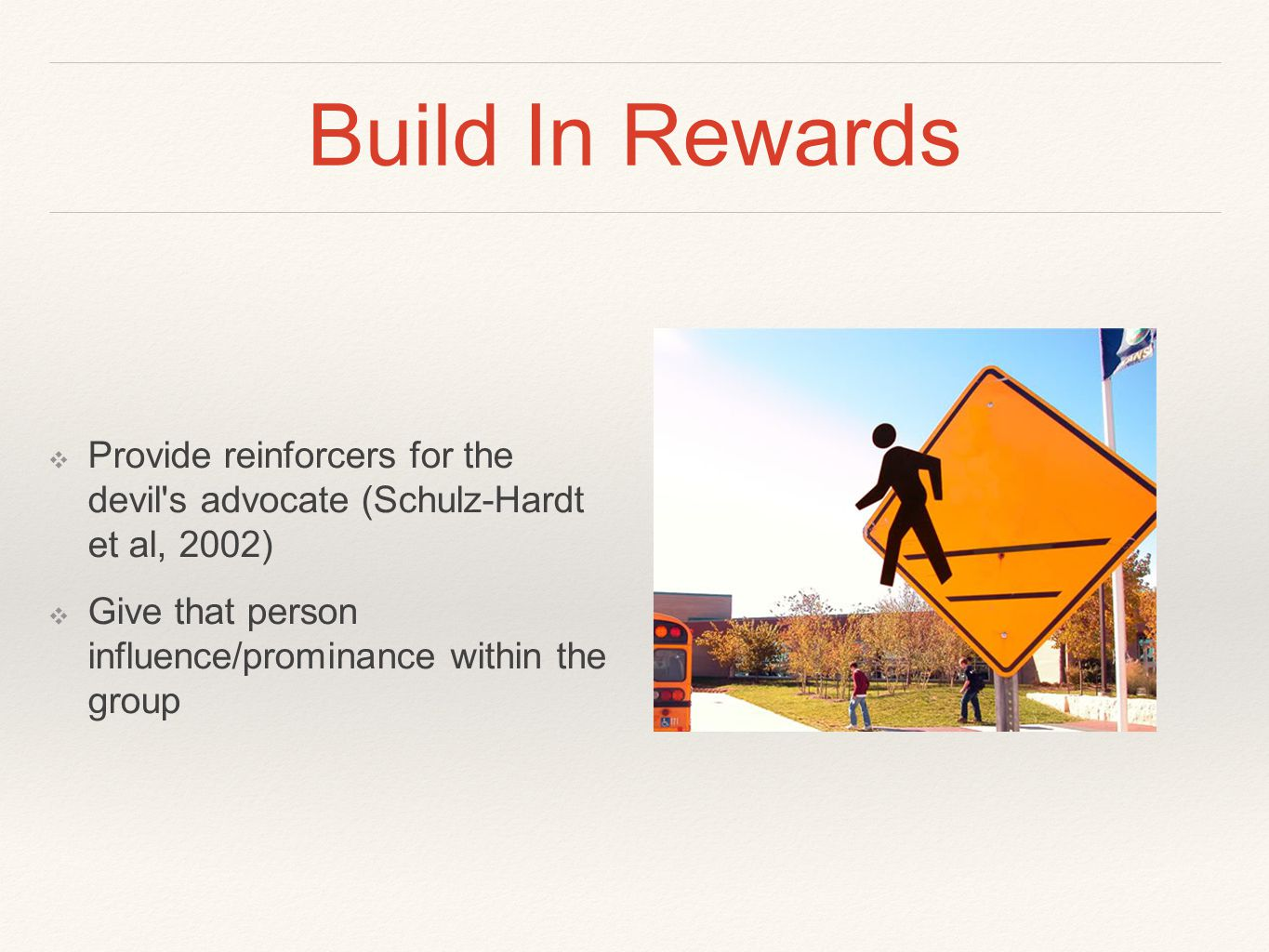Build In Rewards ❖ Provide reinforcers for the devil s advocate (Schulz-Hardt et al, 2002) ❖ Give that person influence/prominance within the group