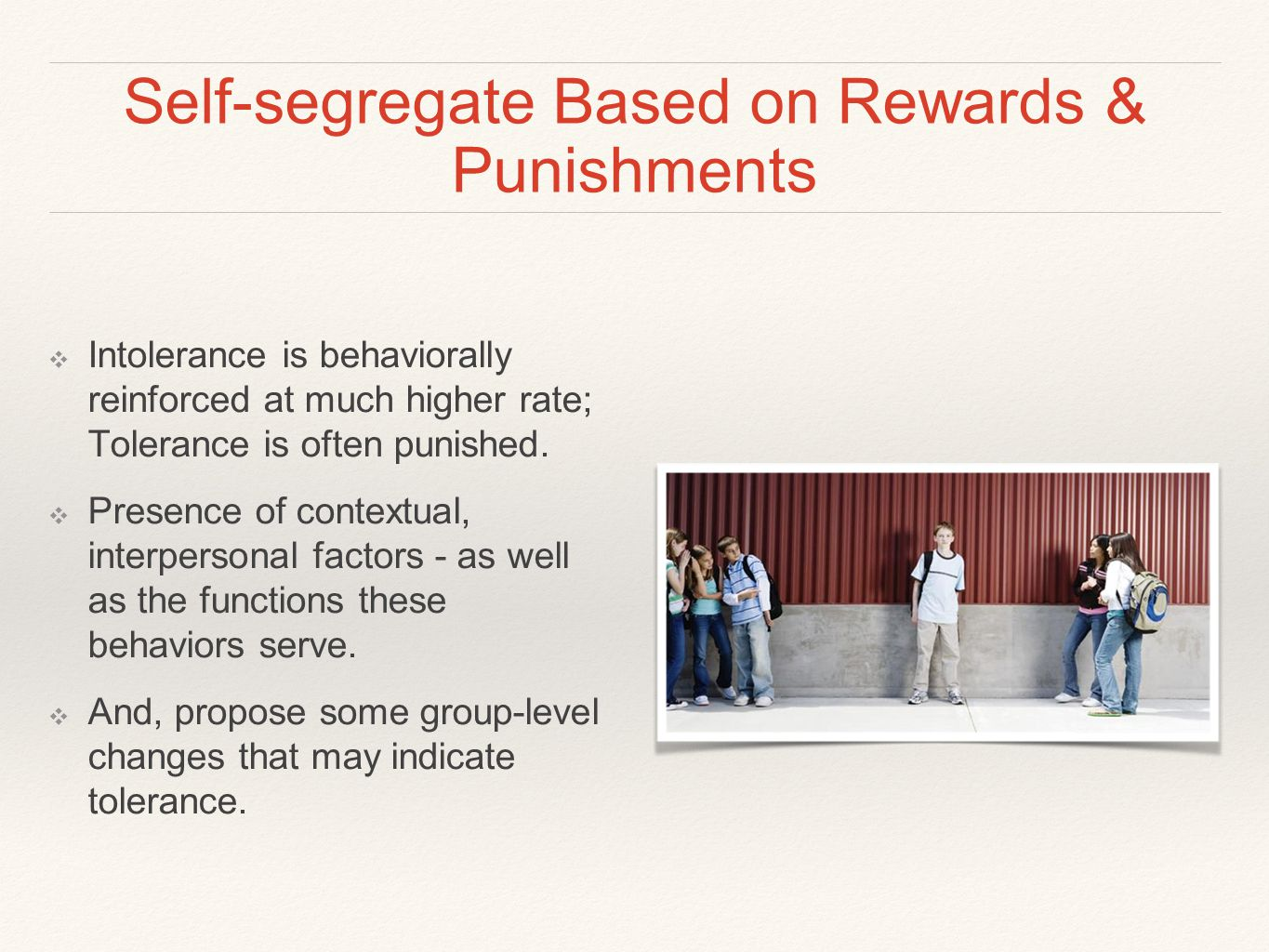 Self-segregate Based on Rewards & Punishments ❖ Intolerance is behaviorally reinforced at much higher rate; Tolerance is often punished.