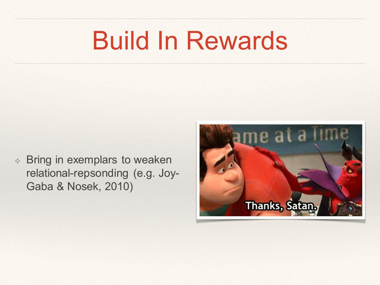 Build In Rewards ❖ Bring in exemplars to weaken relational-repsonding (e.g. Joy- Gaba & Nosek, 2010)