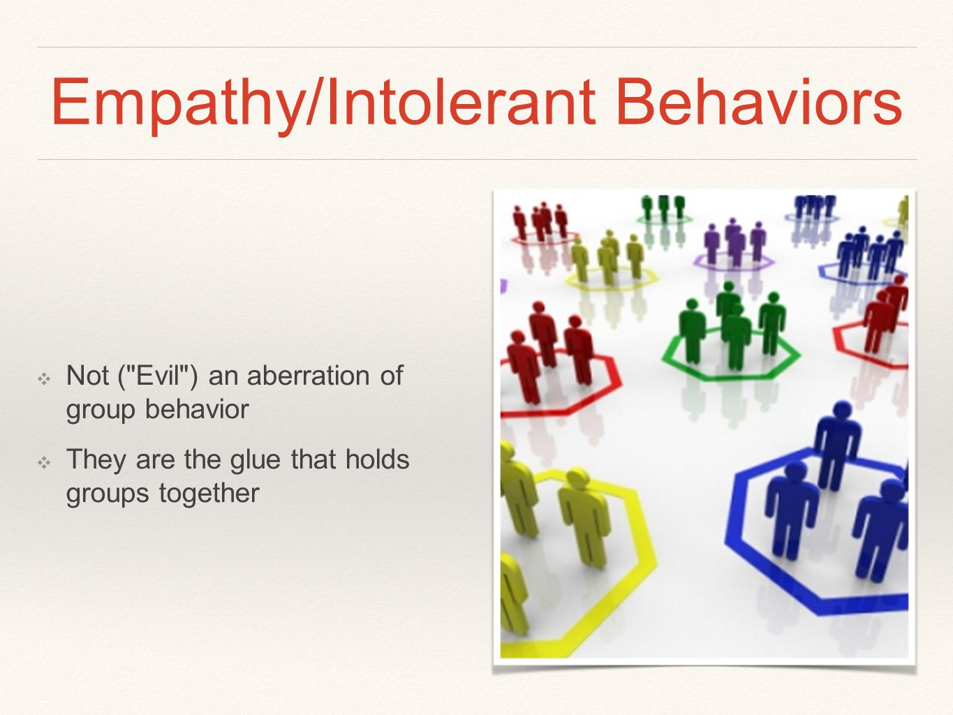 Empathy/Intolerant Behaviors ❖ Not ( Evil ) an aberration of group behavior ❖ They are the glue that holds groups together