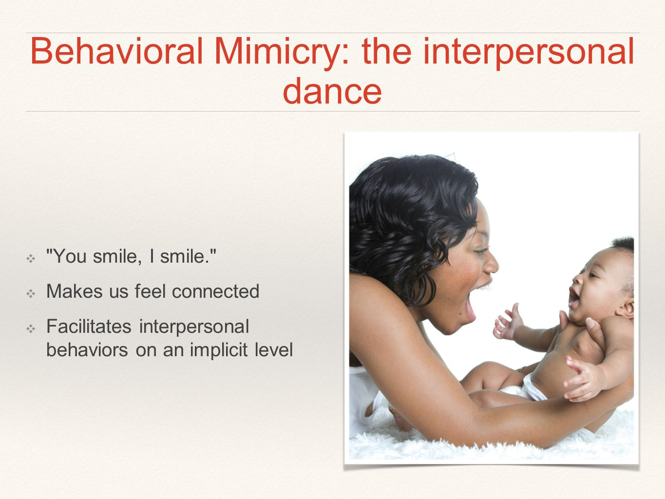 Behavioral Mimicry: the interpersonal dance ❖ You smile, I smile. ❖ Makes us feel connected ❖ Facilitates interpersonal behaviors on an implicit level