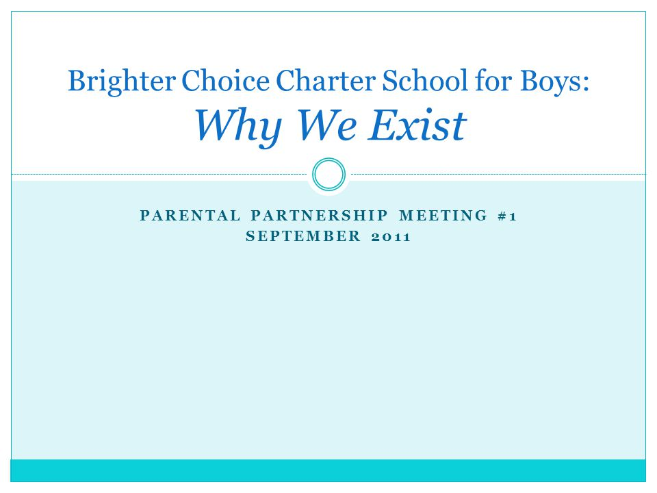 PARENTAL PARTNERSHIP MEETING #1 SEPTEMBER 2011 Brighter Choice Charter School for Boys: Why We Exist