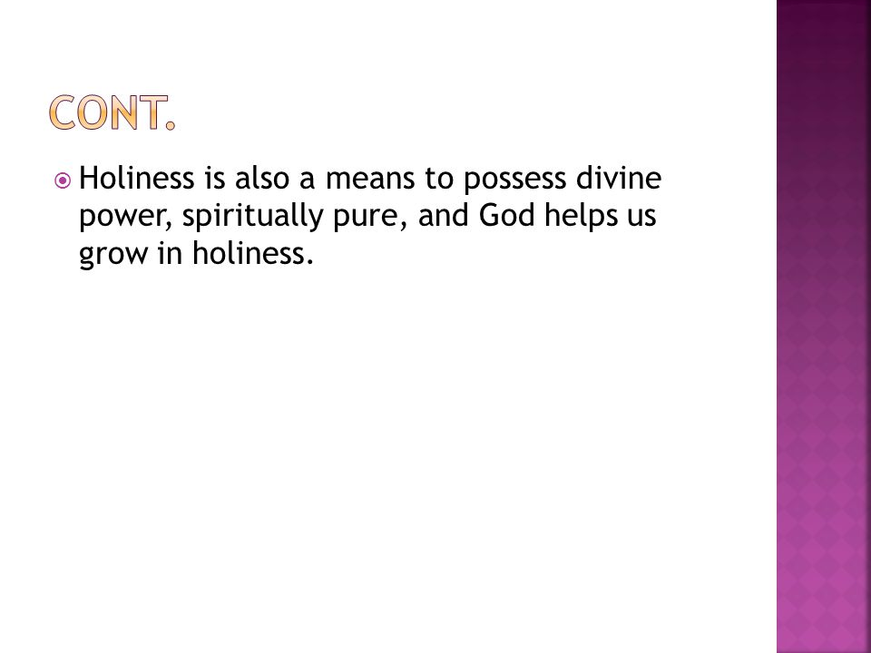  Holiness is also a means to possess divine power, spiritually pure, and God helps us grow in holiness.