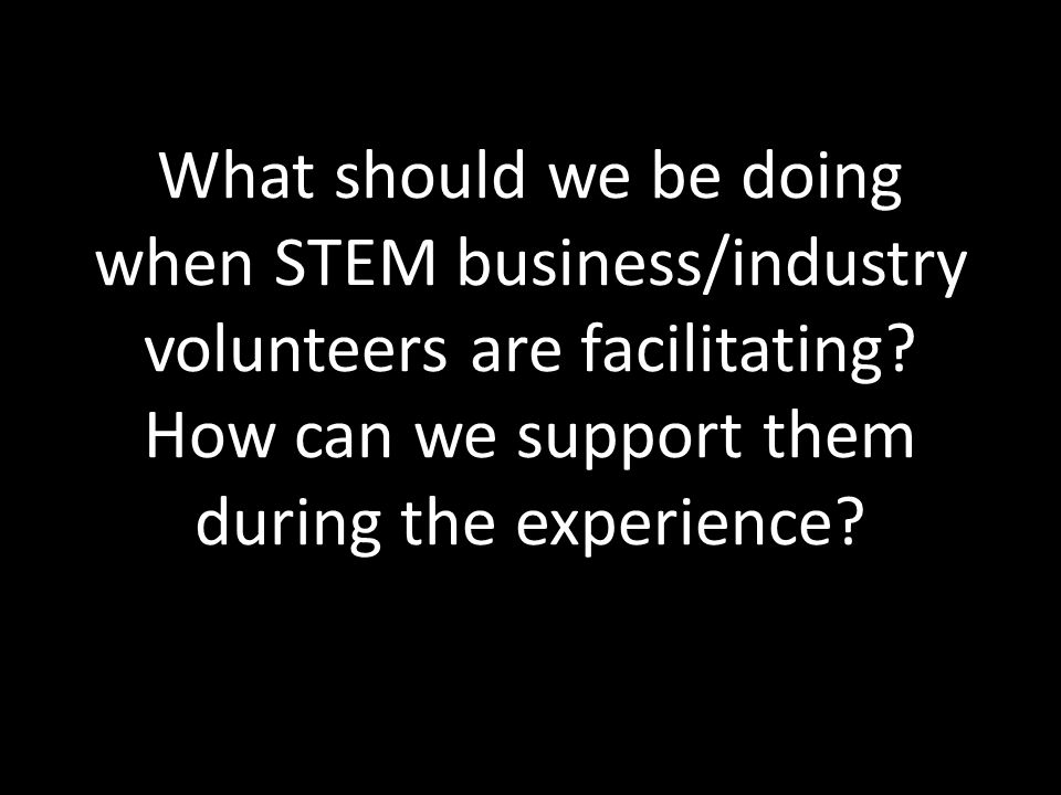 What should we be doing when STEM business/industry volunteers are facilitating? How can we support them during the experience?