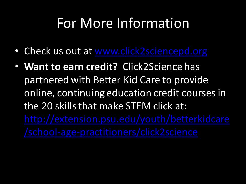 For More Information Check us out at www.click2sciencepd.orgwww.click2sciencepd.org Want to earn credit? Click2Science has partnered with Better Kid C