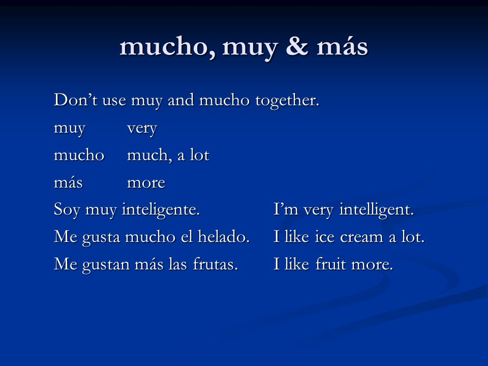 mucho, muy & más Don't use muy and mucho together. muyvery muchomuch, a lot másmore Soy muy inteligente.I'm very intelligent. Me gusta mucho el helado